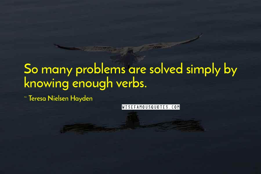 Teresa Nielsen Hayden quotes: So many problems are solved simply by knowing enough verbs.