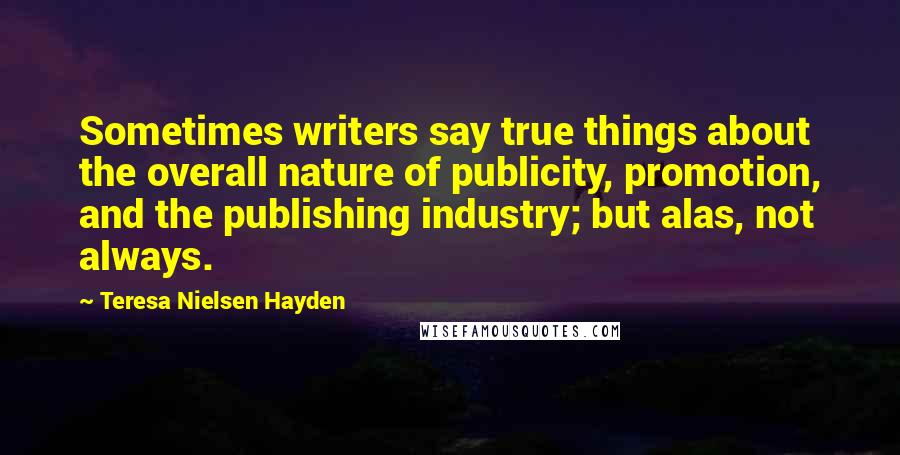 Teresa Nielsen Hayden quotes: Sometimes writers say true things about the overall nature of publicity, promotion, and the publishing industry; but alas, not always.