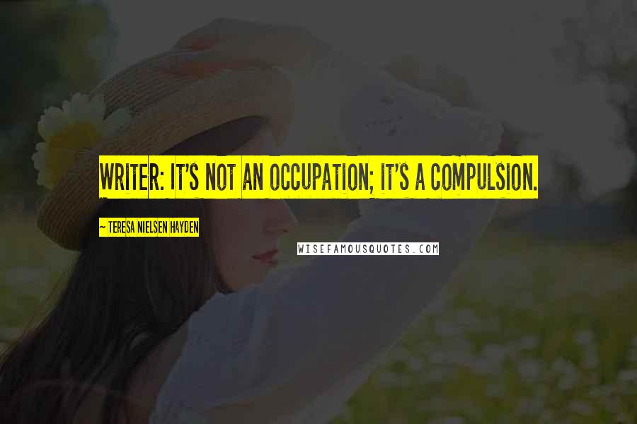 Teresa Nielsen Hayden quotes: Writer: It's not an occupation; it's a compulsion.