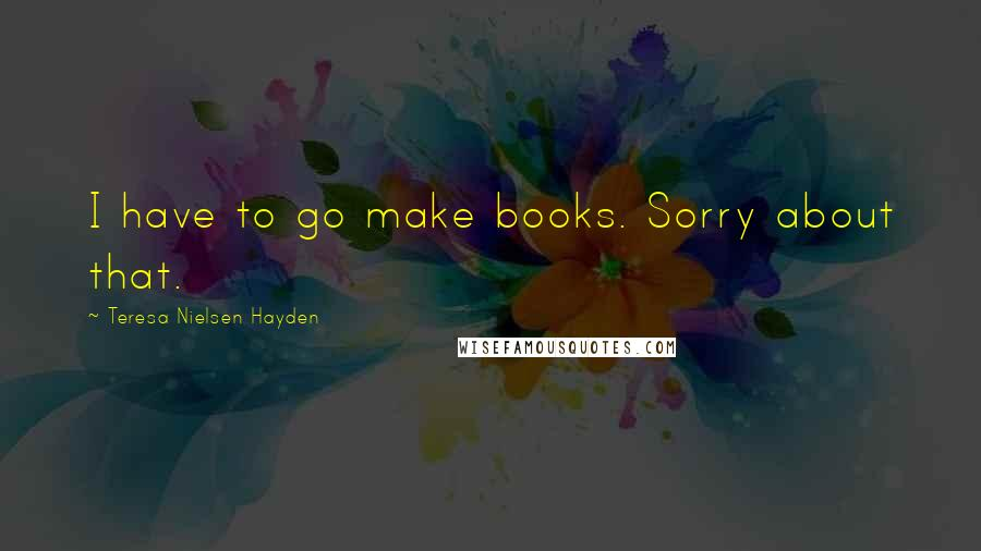 Teresa Nielsen Hayden quotes: I have to go make books. Sorry about that.