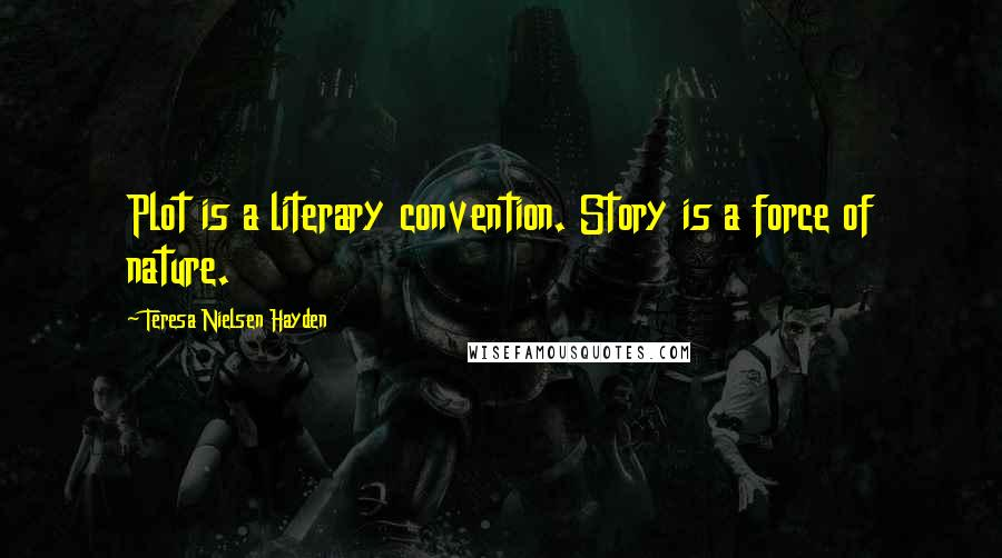 Teresa Nielsen Hayden quotes: Plot is a literary convention. Story is a force of nature.