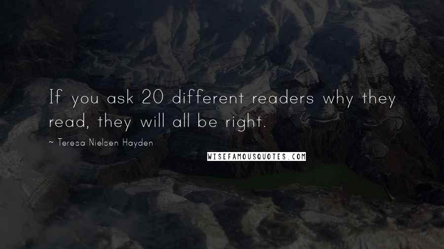 Teresa Nielsen Hayden quotes: If you ask 20 different readers why they read, they will all be right.