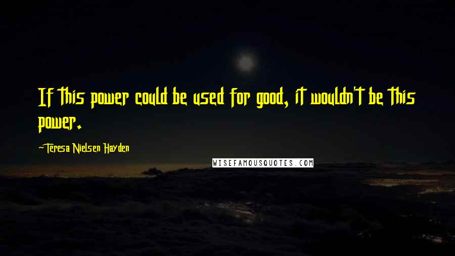 Teresa Nielsen Hayden quotes: If this power could be used for good, it wouldn't be this power.