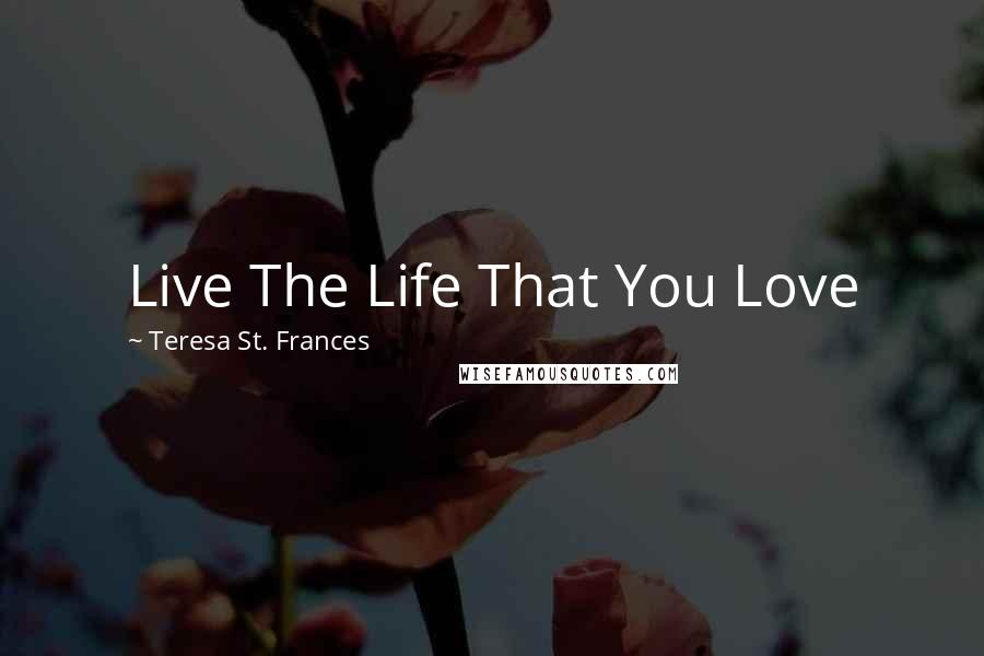 Teresa St. Frances quotes: Live The Life That You Love