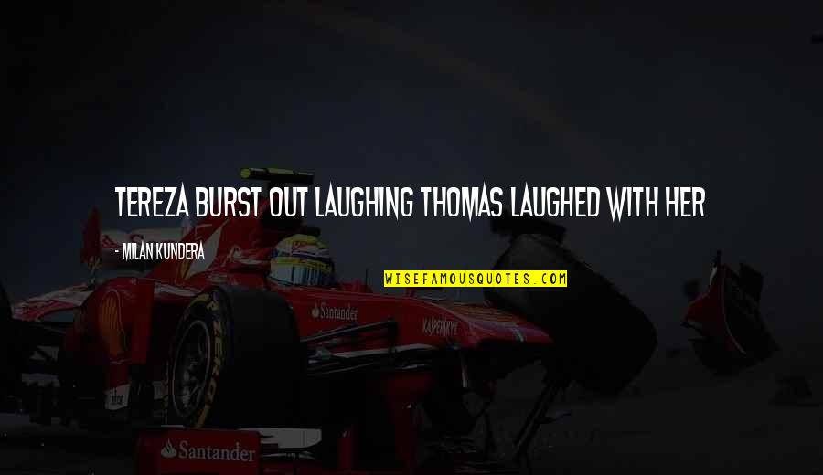 Tereza Quotes By Milan Kundera: Tereza burst out laughing Thomas laughed with her