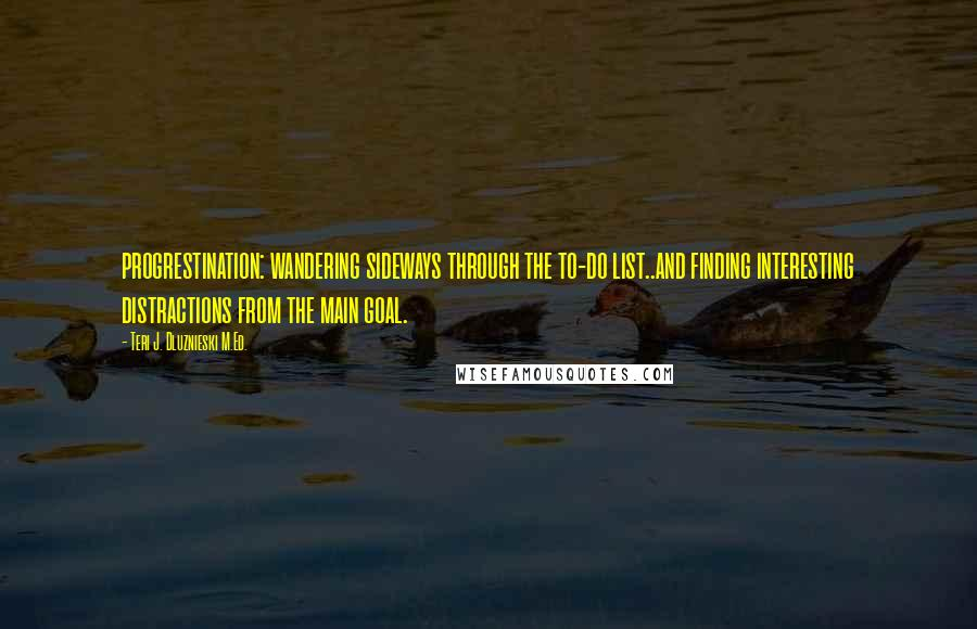 Teri J. Dluznieski M.Ed. quotes: progrestination: wandering sideways through the to-do list..and finding interesting distractions from the main goal.
