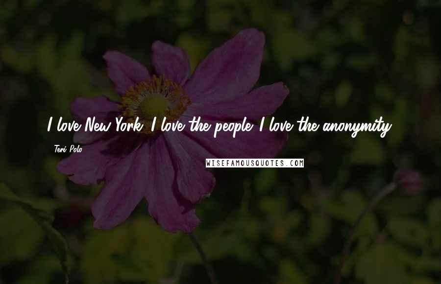 Teri Polo quotes: I love New York. I love the people. I love the anonymity.