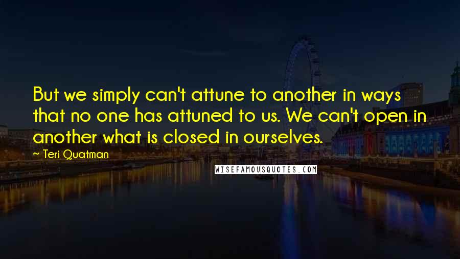 Teri Quatman quotes: But we simply can't attune to another in ways that no one has attuned to us. We can't open in another what is closed in ourselves.