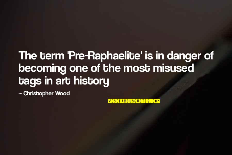 Term Of Art Quotes By Christopher Wood: The term 'Pre-Raphaelite' is in danger of becoming