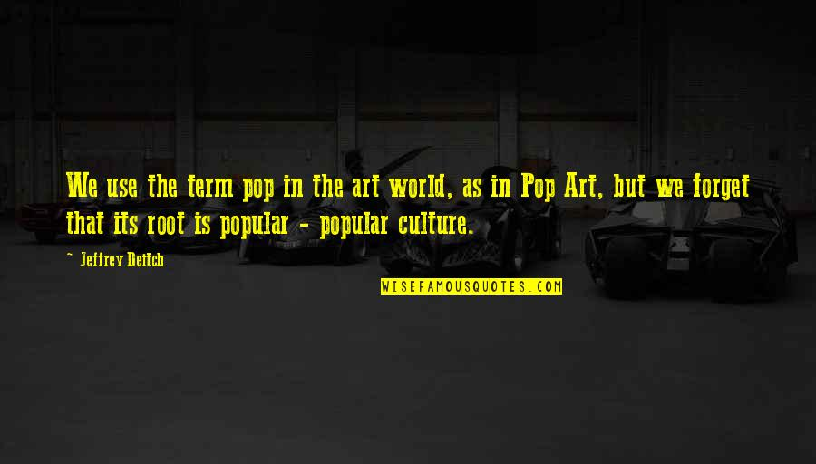 Term Of Art Quotes By Jeffrey Deitch: We use the term pop in the art