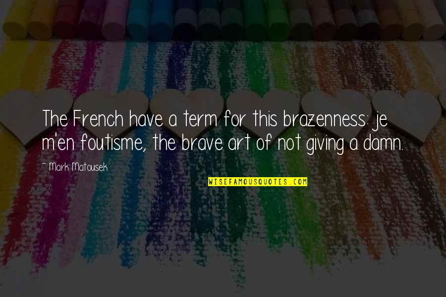 Term Of Art Quotes By Mark Matousek: The French have a term for this brazenness: