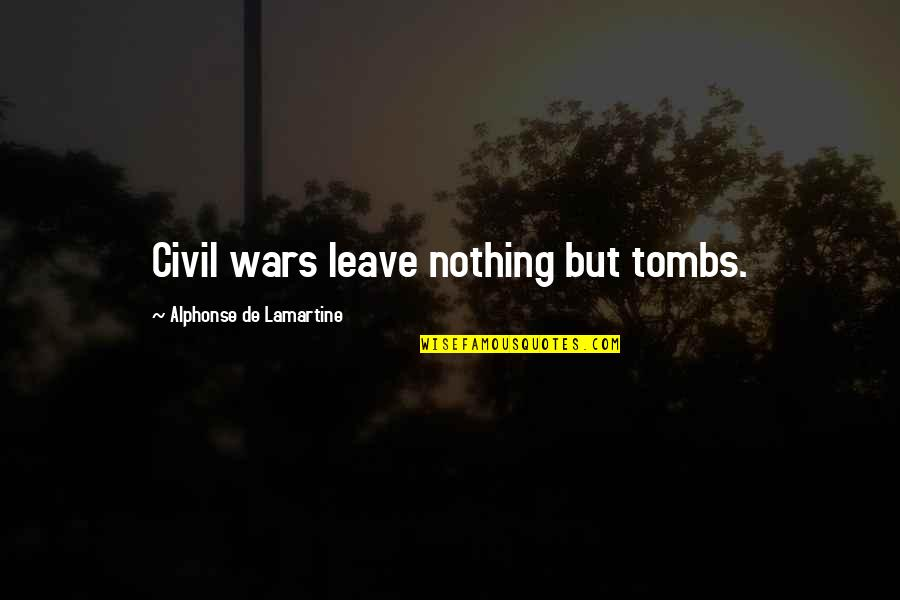 Terra Prime Quotes By Alphonse De Lamartine: Civil wars leave nothing but tombs.
