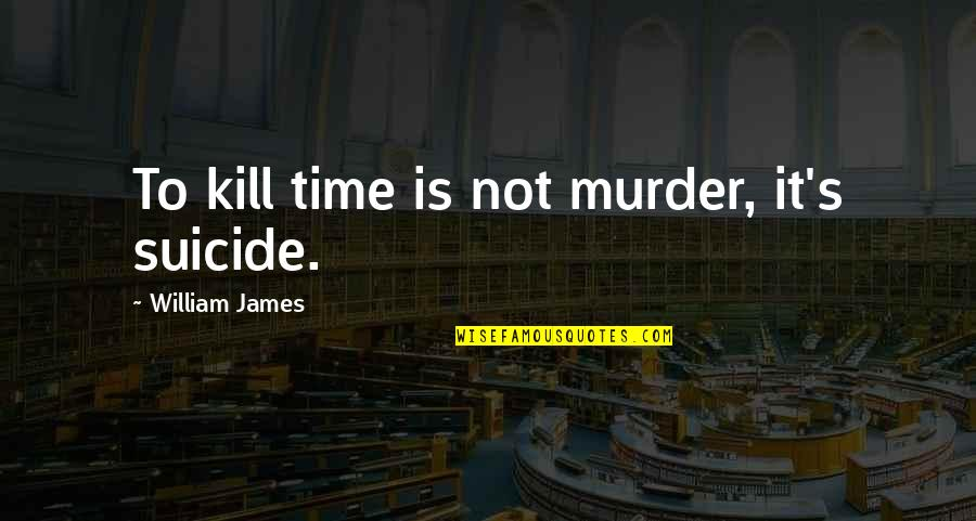 Terra Prime Quotes By William James: To kill time is not murder, it's suicide.