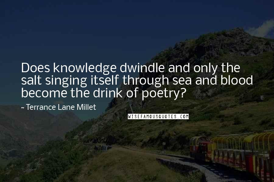 Terrance Lane Millet quotes: Does knowledge dwindle and only the salt singing itself through sea and blood become the drink of poetry?