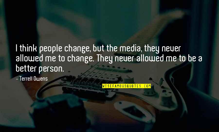 Terrell Owens Quotes By Terrell Owens: I think people change, but the media, they