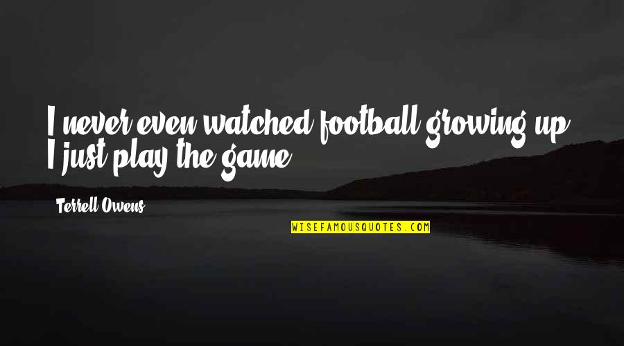 Terrell Owens Quotes By Terrell Owens: I never even watched football growing up. I