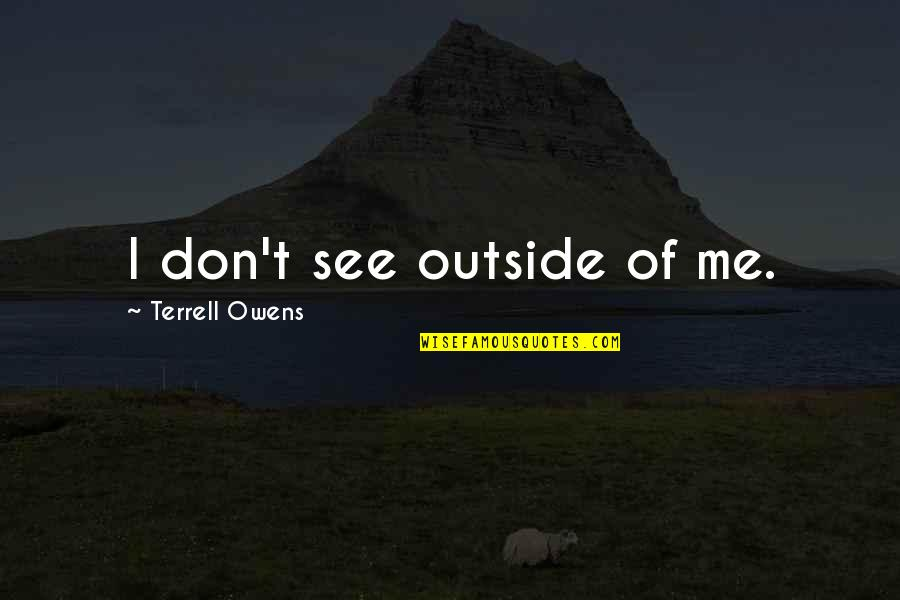 Terrell Owens Quotes By Terrell Owens: I don't see outside of me.