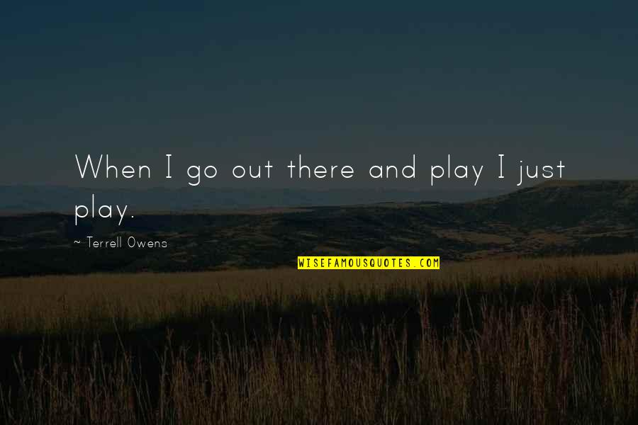 Terrell Owens Quotes By Terrell Owens: When I go out there and play I