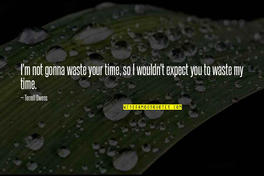 Terrell Owens Quotes By Terrell Owens: I'm not gonna waste your time, so I