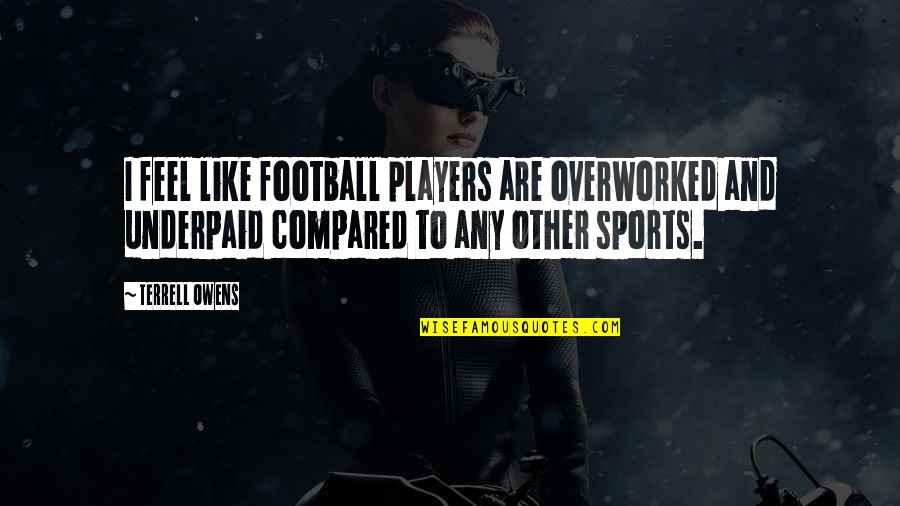 Terrell Owens Quotes By Terrell Owens: I feel like football players are overworked and