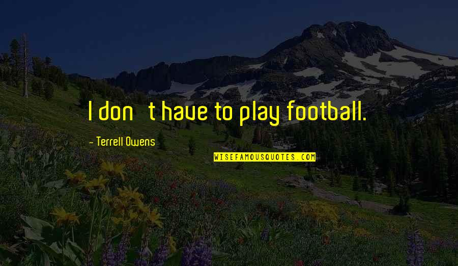 Terrell Owens Quotes By Terrell Owens: I don't have to play football.