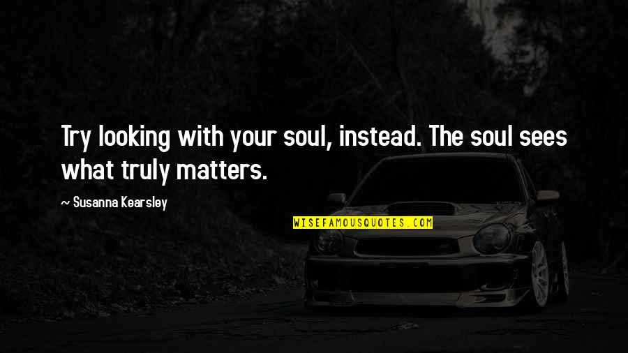 Terrence Cutler Eastbound And Down Quotes By Susanna Kearsley: Try looking with your soul, instead. The soul