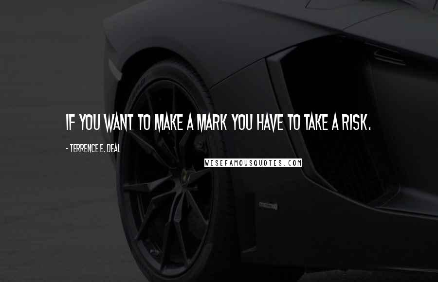 Terrence E. Deal quotes: If you want to make a mark you have to take a risk.
