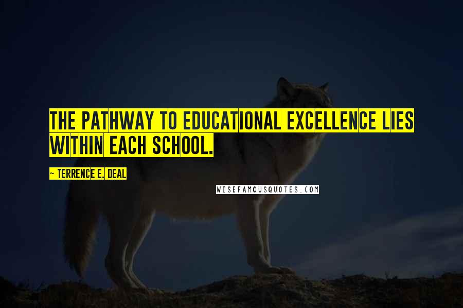 Terrence E. Deal quotes: The pathway to educational excellence lies within each school.