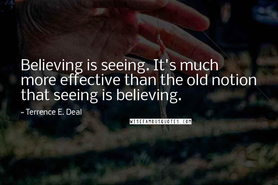Terrence E. Deal quotes: Believing is seeing. It's much more effective than the old notion that seeing is believing.