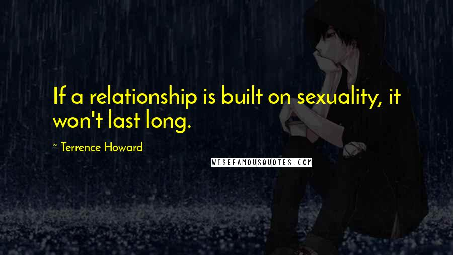 Terrence Howard quotes: If a relationship is built on sexuality, it won't last long.