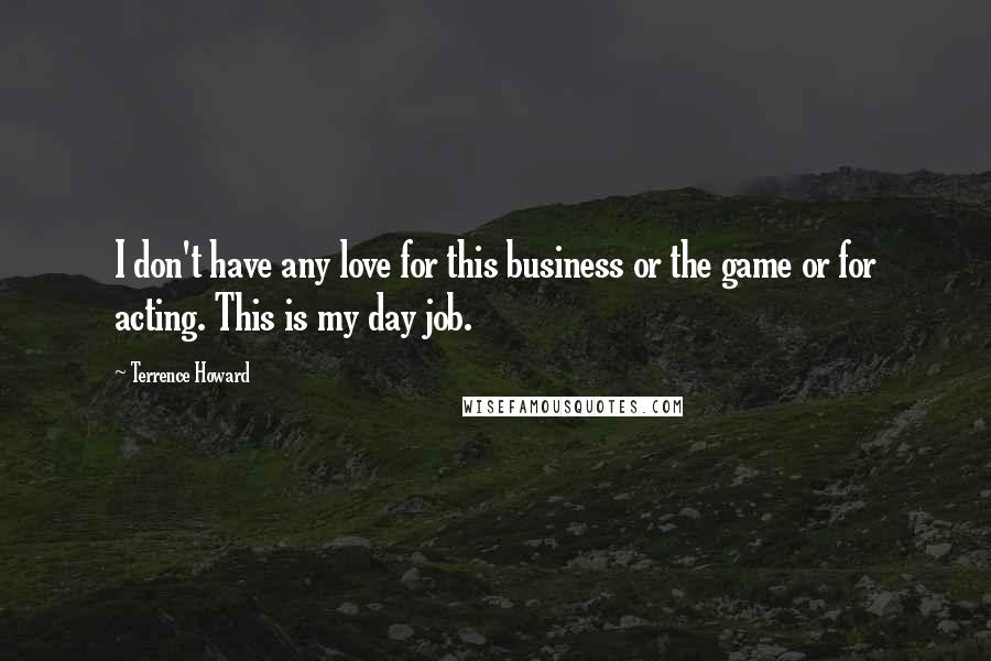 Terrence Howard quotes: I don't have any love for this business or the game or for acting. This is my day job.