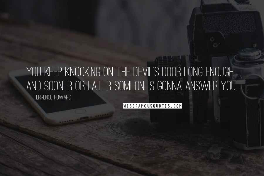 Terrence Howard quotes: You keep knocking on the devil's door long enough and sooner or later someone's gonna answer you.