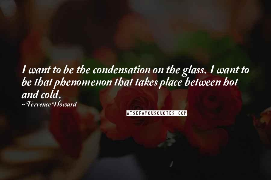 Terrence Howard quotes: I want to be the condensation on the glass. I want to be that phenomenon that takes place between hot and cold.