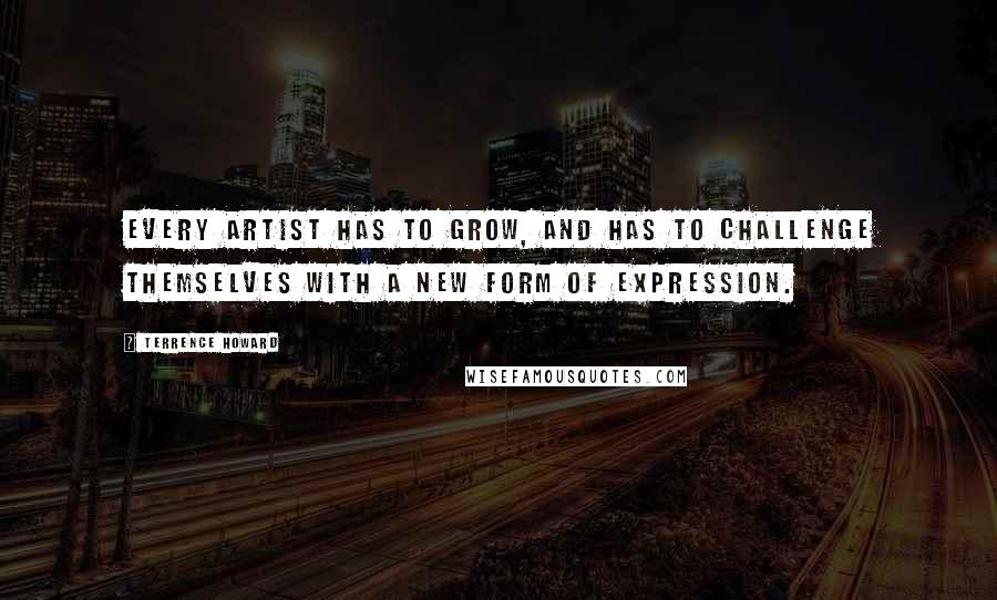 Terrence Howard quotes: Every artist has to grow, and has to challenge themselves with a new form of expression.