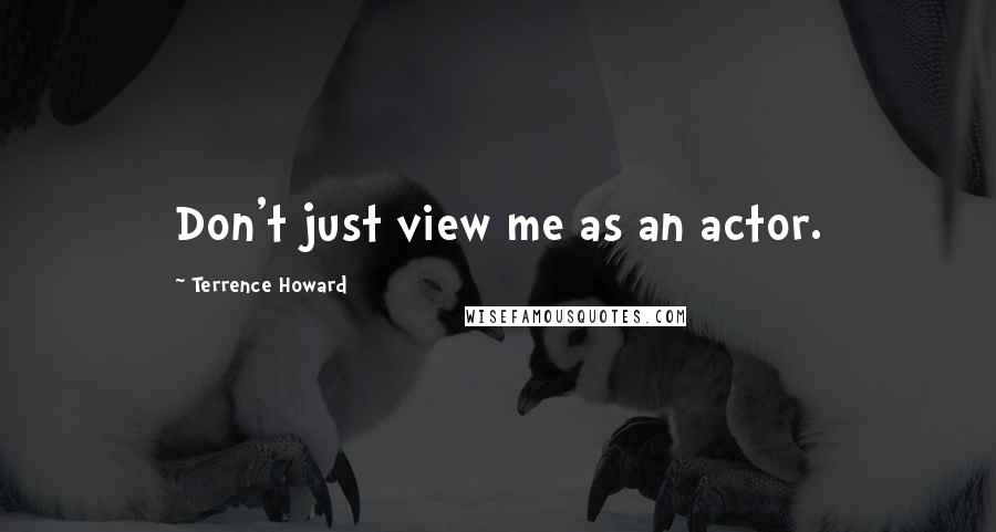 Terrence Howard quotes: Don't just view me as an actor.