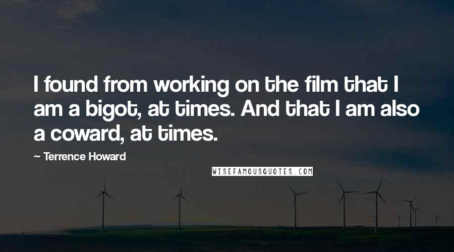 Terrence Howard quotes: I found from working on the film that I am a bigot, at times. And that I am also a coward, at times.