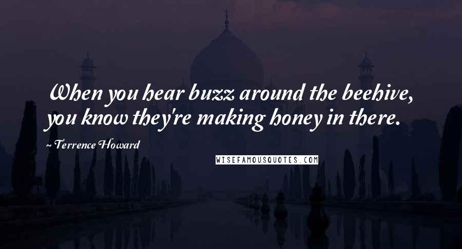 Terrence Howard quotes: When you hear buzz around the beehive, you know they're making honey in there.