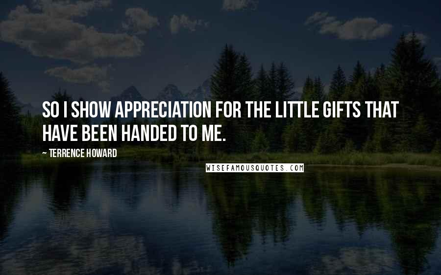Terrence Howard quotes: So I show appreciation for the little gifts that have been handed to me.