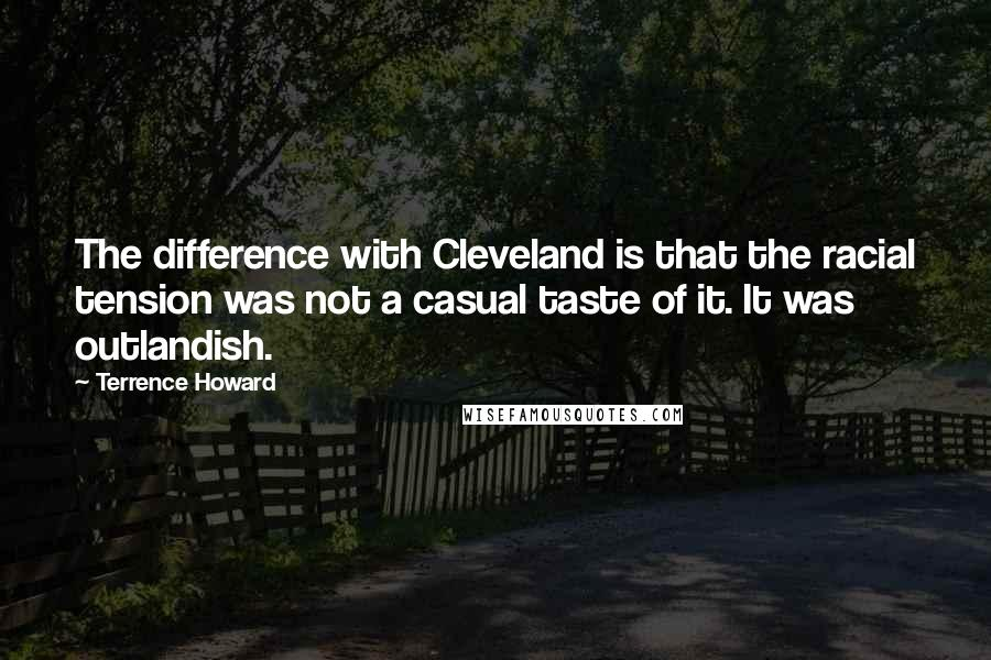 Terrence Howard quotes: The difference with Cleveland is that the racial tension was not a casual taste of it. It was outlandish.