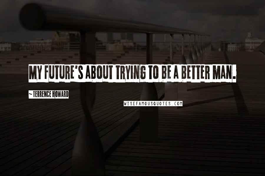 Terrence Howard quotes: My future's about trying to be a better man.