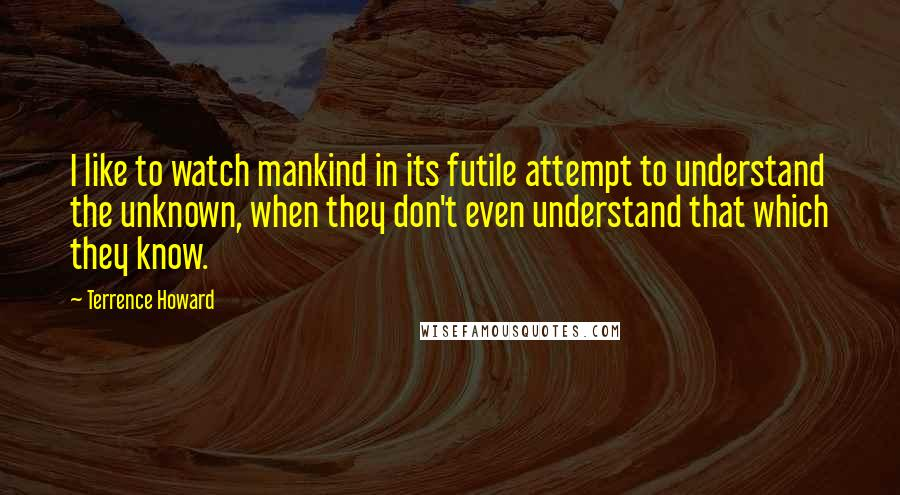 Terrence Howard quotes: I like to watch mankind in its futile attempt to understand the unknown, when they don't even understand that which they know.