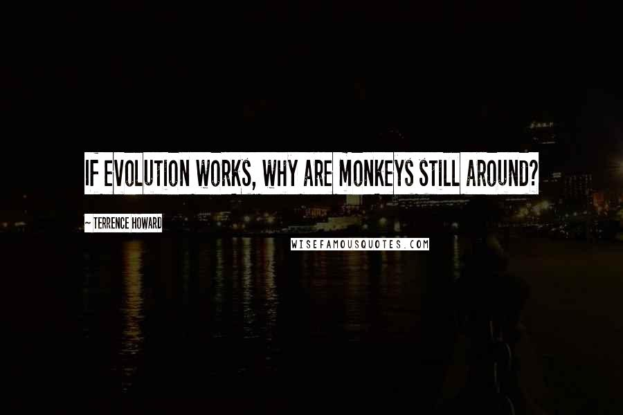Terrence Howard quotes: If evolution works, why are monkeys still around?