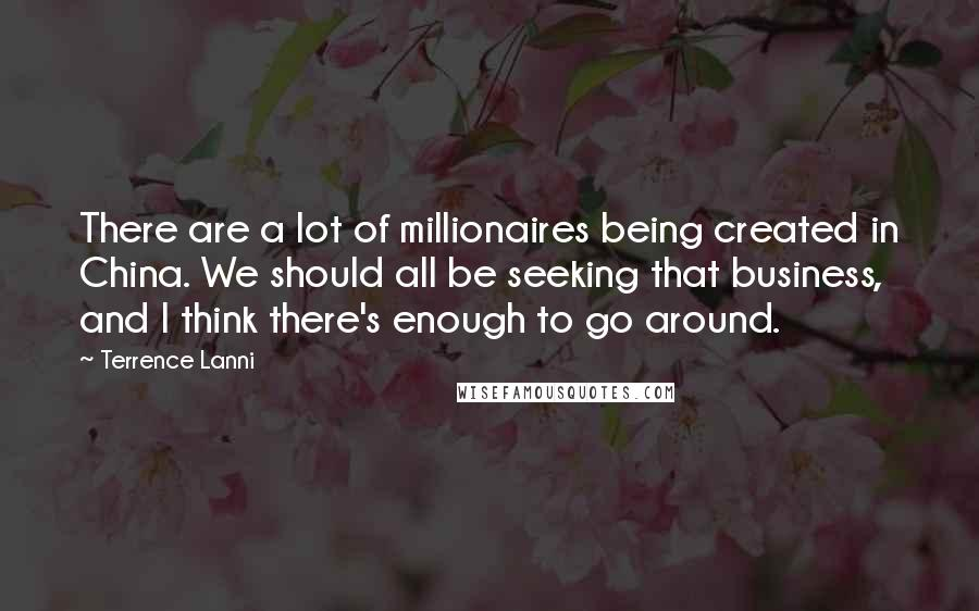 Terrence Lanni quotes: There are a lot of millionaires being created in China. We should all be seeking that business, and I think there's enough to go around.