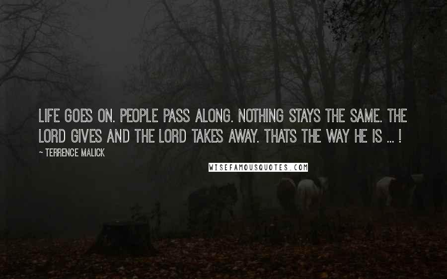 Terrence Malick quotes: Life goes on. people pass along. nothing stays the same. the lord gives and the lord takes away. thats the way he is ... !