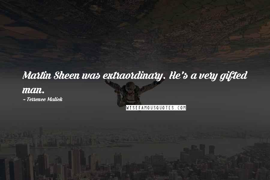 Terrence Malick quotes: Martin Sheen was extraordinary. He's a very gifted man.