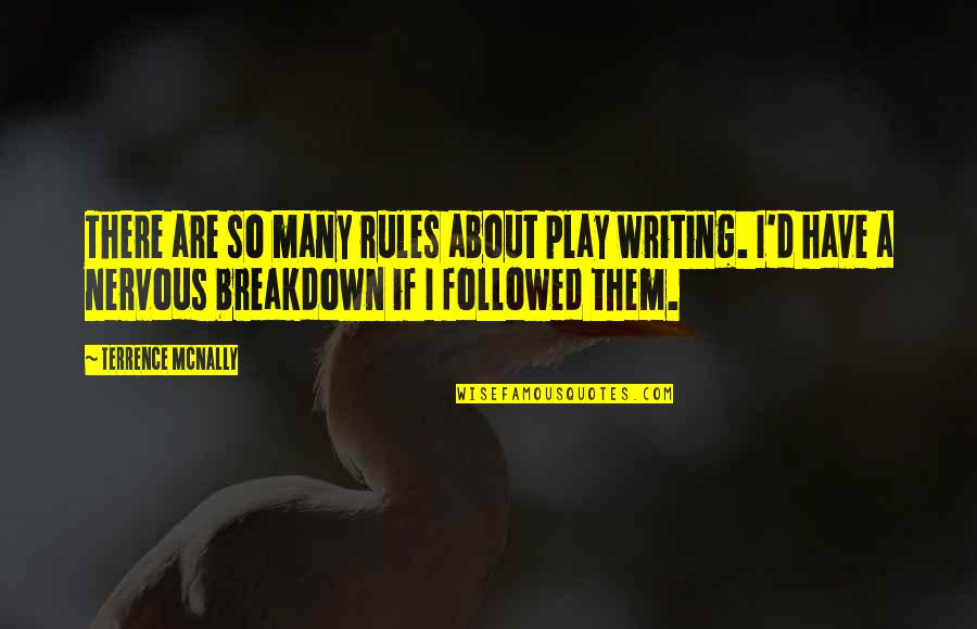 Terrence Mcnally Quotes By Terrence McNally: There are so many rules about play writing.