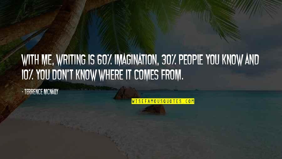 Terrence Mcnally Quotes By Terrence McNally: With me, writing is 60% imagination, 30% people