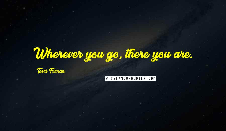 Terri Ferran quotes: Wherever you go, there you are.
