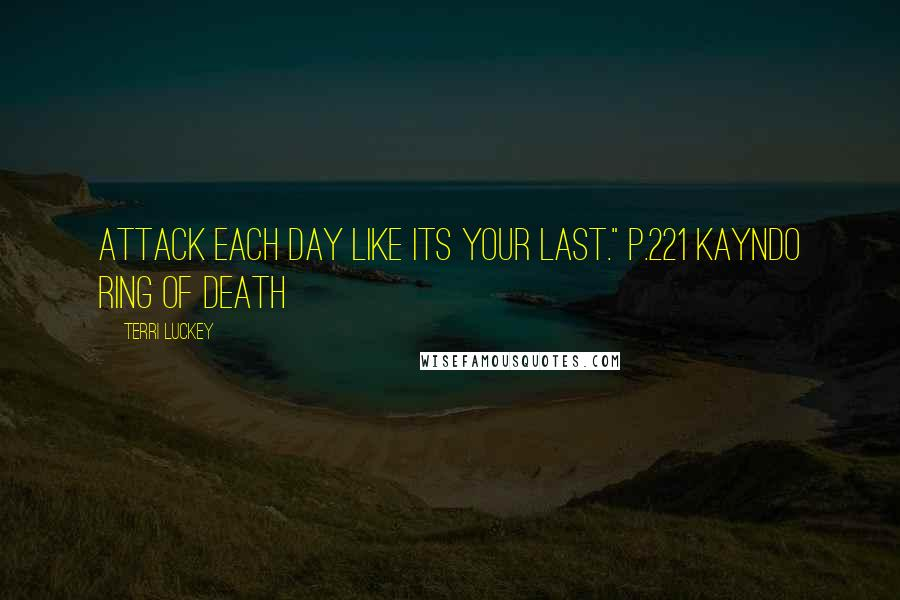 "Terri Luckey quotes: Attack each day like its your last."" p.221 Kayndo Ring of Death"