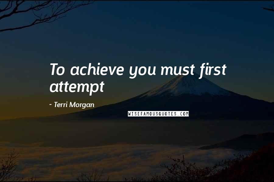 Terri Morgan quotes: To achieve you must first attempt